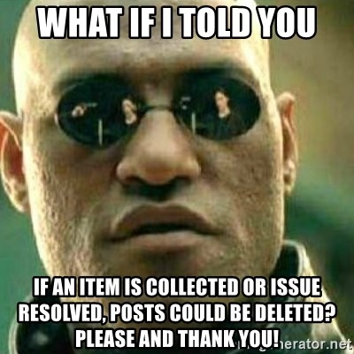 What If I Told You - What if I told you If an item is collected or issue resolved, posts could be deleted? Please and thank you!