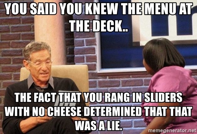 Maury Lie Detector - You said you knew the menu at the deck.. The fact that you rang in sliders with no cheese determined that that was a lie.