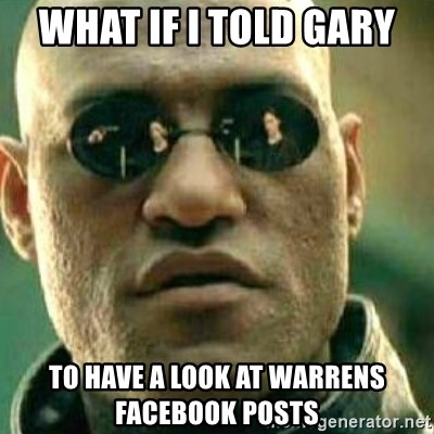 What If I Told You - WHAT IF I TOLD GARY  TO HAVE A LOOK AT WARRENS FACEBOOK POSTS