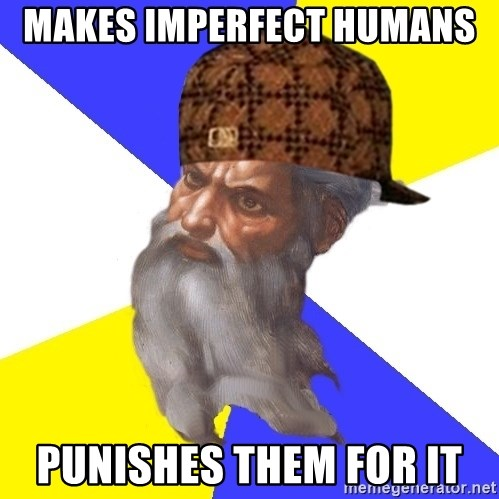 Scumbag God - Makes imperfect humans  Punishes them for it