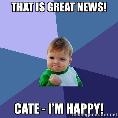 Success Kid - That is great news! Cate - I'm happy!