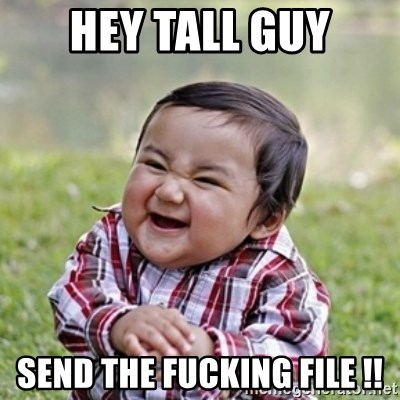 evil toddler kid2 - Hey Tall guy send the fucking file !!