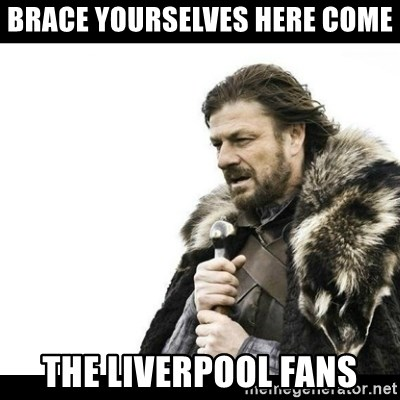 Winter is Coming - Brace yourselves here come The Liverpool fans