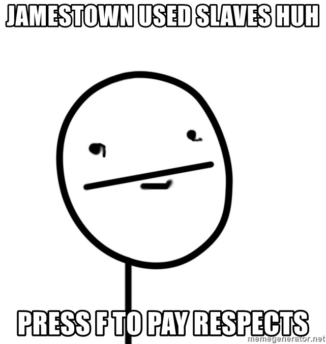 poker f - Jamestown used slaves huh  press f to pay respects