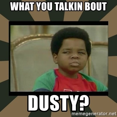 What you talkin' bout Willis  - What you talkin bout DUSTY?