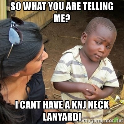 Skeptical 3rd World Kid - SO WHAT YOU ARE TELLING ME? I CANT HAVE A KNJ NECK LANYARD!