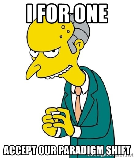 Mr Burns meme - I For One  Accept Our Paradigm Shift