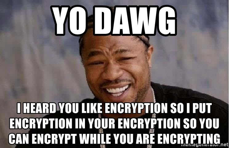 Yo Dawg - Yo Dawg I heard you like encryption so i put encryption in your encryption so you can encrypt while you are encrypting