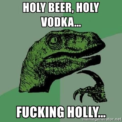 Philosoraptor - holy beer, holy vodka...    fucking holly...