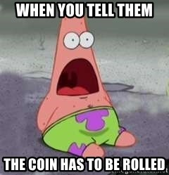 D Face Patrick - when you tell them the coin has to be rolled