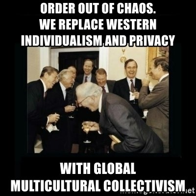 Rich Men Laughing - Order out of Chaos.                           We replace Western individualism and privacy  with global           multicultural collectivism