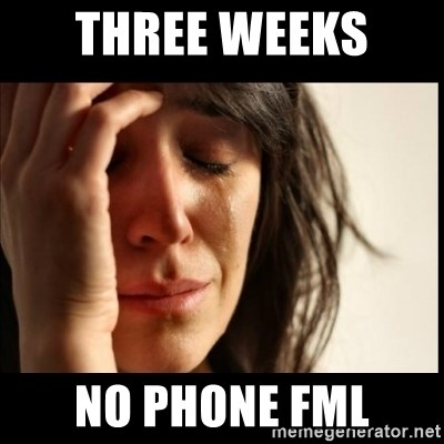 First World Problems - Three weeks  No phone fml
