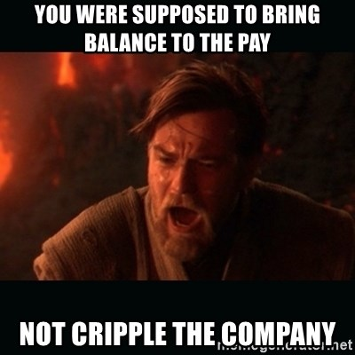 "Obi Wan Kenobi ""You were my brother!"" - You were supposed to bring balance to the pay Not cripple the company"