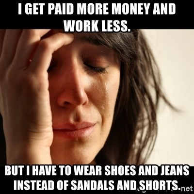 I get paid more money and work less  But I have to wear