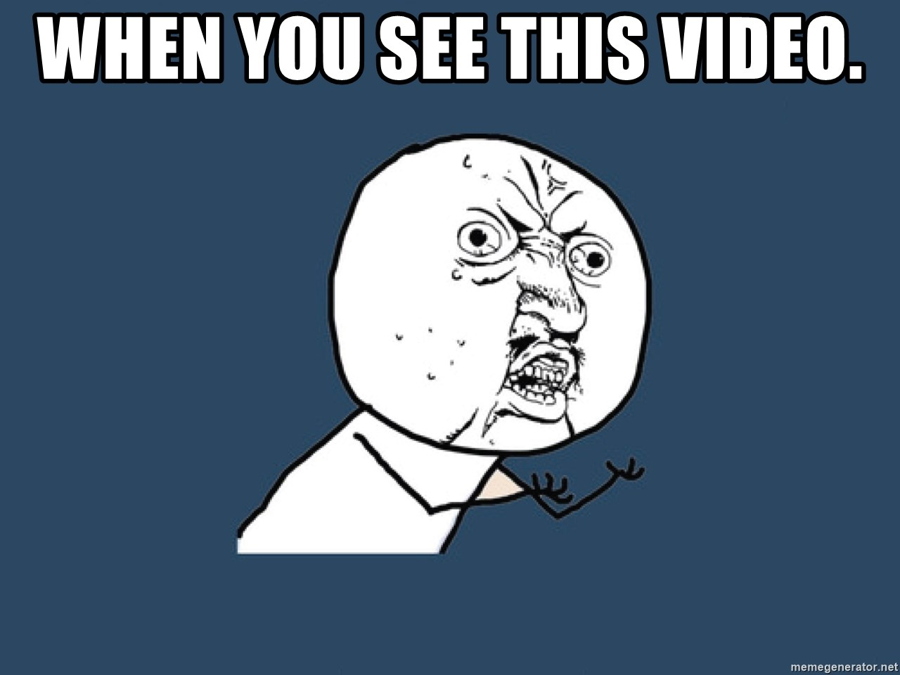 Y U No - When you see this video.