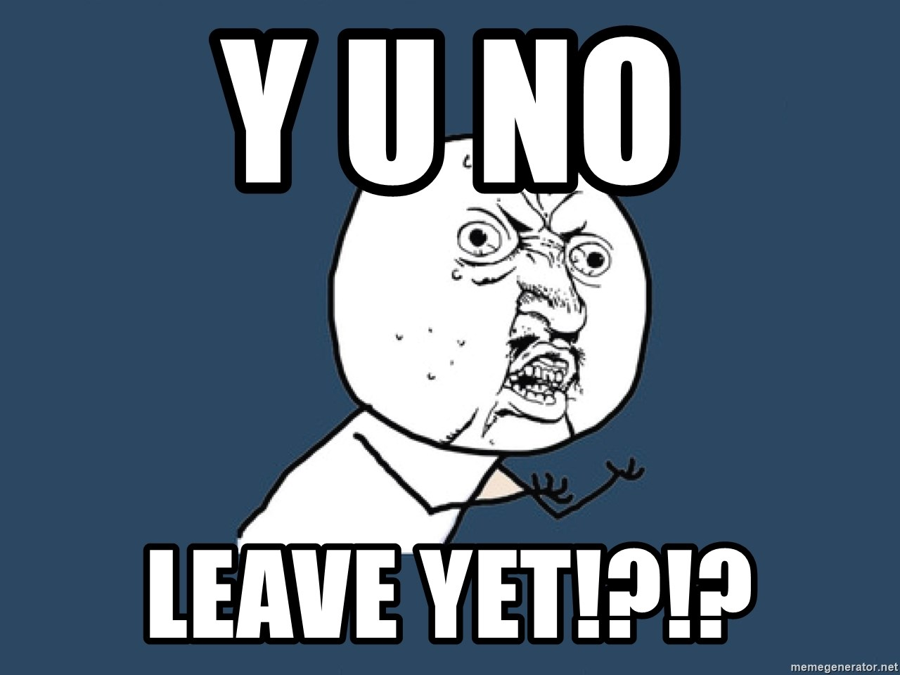 Y U No - Y U NO LEAVE YET!?!?