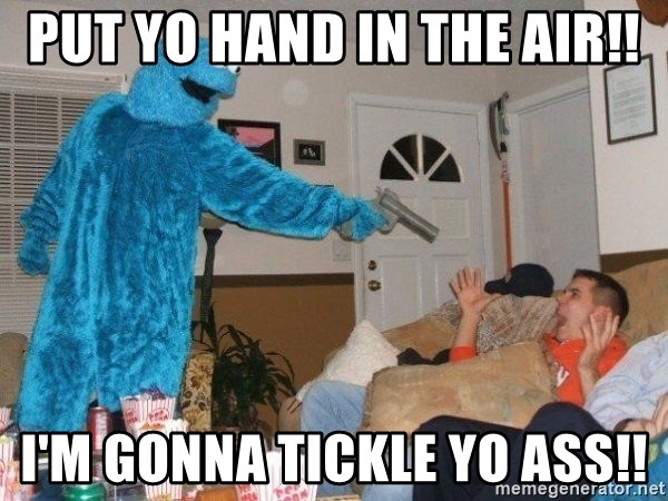 Bad Ass Cookie Monster - PUT YO HAND IN THE AIR!! I'M GONNA TICKLE YO ASS!!