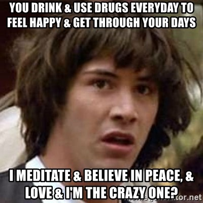 Conspiracy Keanu - You drink & use drugs everyday to feel happy & get through your days I meditate & believe in peace, & love & I'm the crazy one?