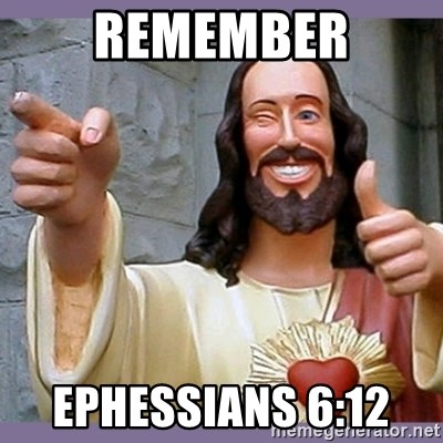 buddy jesus - remember ephessians 6:12