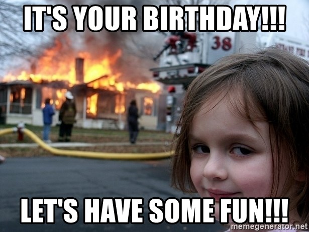 Disaster Girl - It's your birthday!!! Let's have some fun!!!