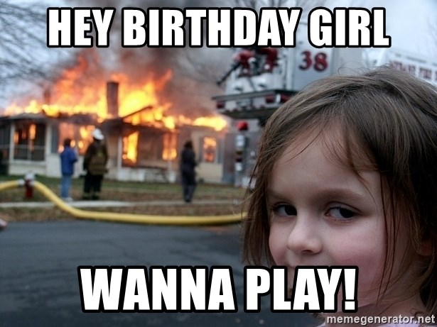 Disaster Girl - Hey birthday girl  Wanna play!