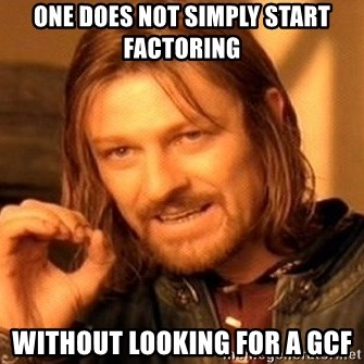 One Does Not Simply - ONE DOES NOT SIMPLY START FACTORING Without Looking for a GCF