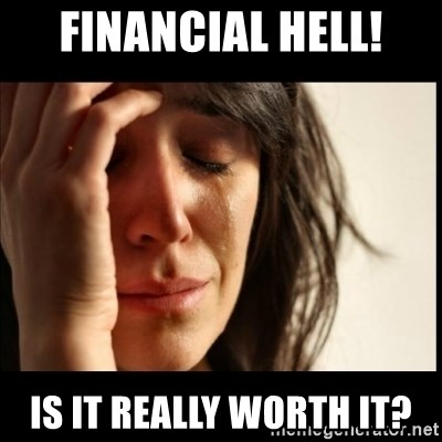 First World Problems - Financial Hell! Is it really worth it?