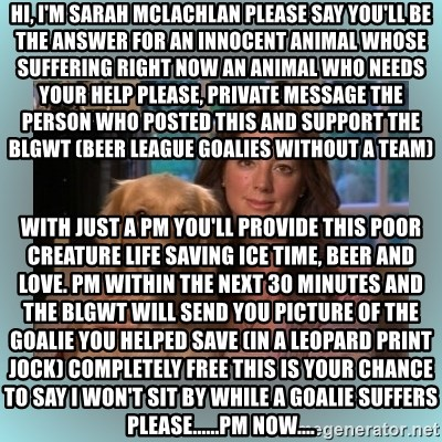 Sarah McLachlan - Hi, I'm Sarah McLachlan Please say you'll be the answer for an innocent animal whose suffering right now An animal who needs your help Please, Private Message the person who posted this and support the BLGWT (Beer League Goalies Without a Team) With just a PM you'll provide this poor creature life saving ice time, beer and Love. PM within the next 30 minutes and the BLGWT will send you picture of the goalie you helped save (in a leopard print jock) completely free This is your chance to say I won't sit by while a goalie suffers Please......PM now....