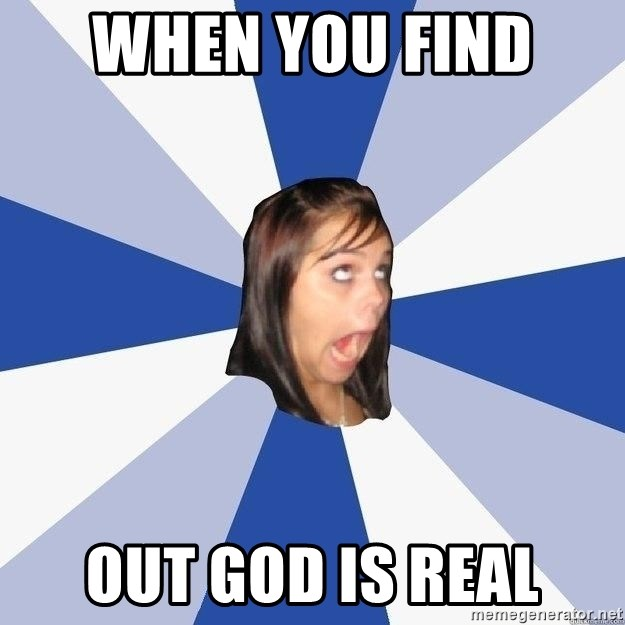 Annoying Facebook Girl - When you find  out god is real