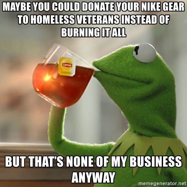 Kermit The Frog Drinking Tea - Maybe you could donate your Nike gear to homeless veterans instead of burning it all but that's none of my business anyway