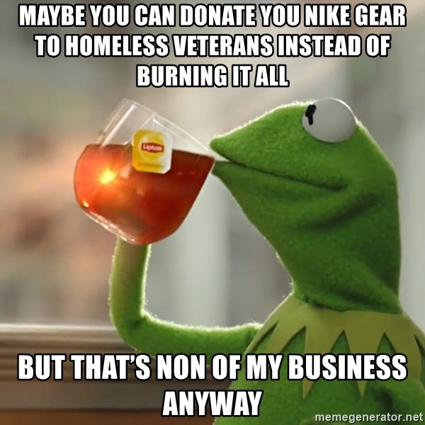 Kermit The Frog Drinking Tea - Maybe you can donate you Nike gear to homeless veterans instead of burning it all but that's non of my business anyway
