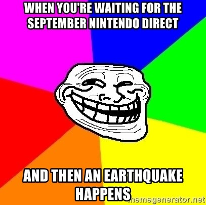 Trollface - When you're waiting for the September Nintendo Direct and then an earthquake happens