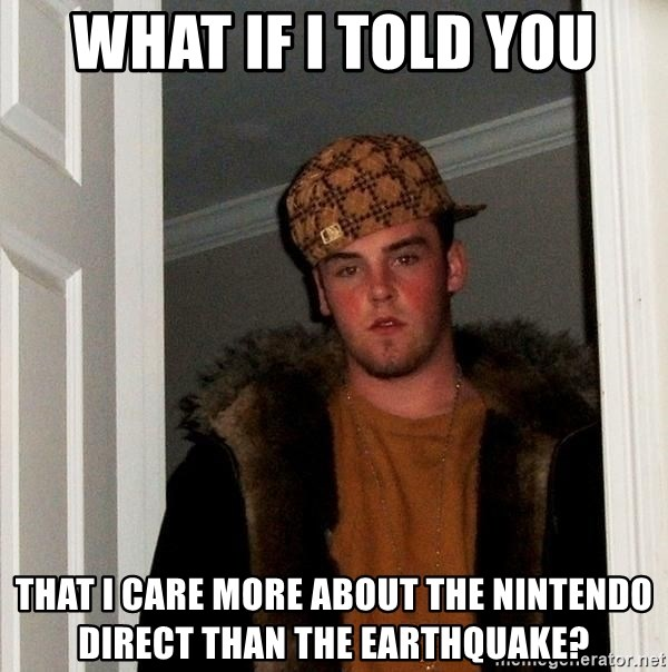 Scumbag Steve - What if I told you that I care more about the Nintendo Direct than the earthquake?