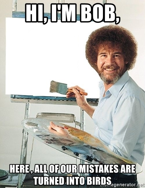 Bob Ross - Hi, I'm Bob, Here , All of our mistakes are turned into birds