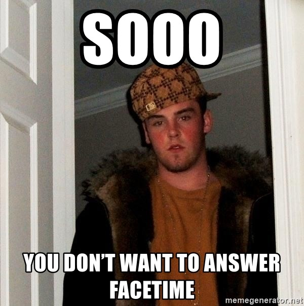 Scumbag Steve - Sooo You don't want to answer FaceTime