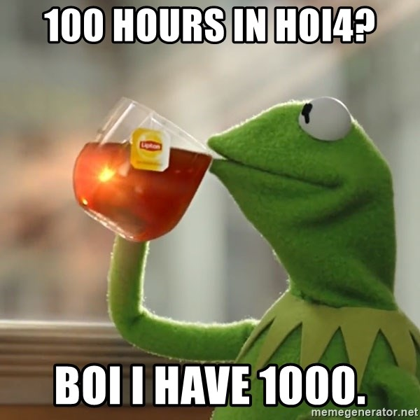 Kermit The Frog Drinking Tea - 100 hours in HOI4? Boi I have 1000.