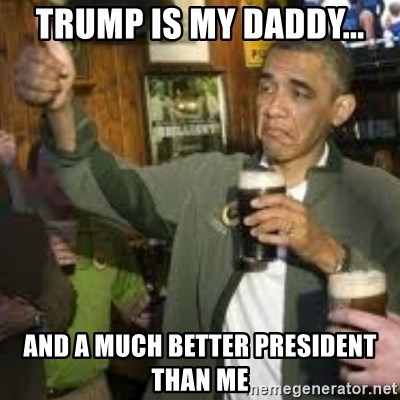 obama beer - Trump is my Daddy... And a much better President than me