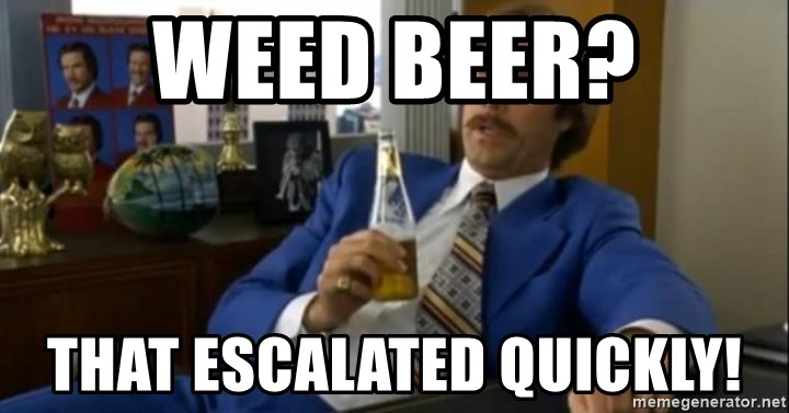 That escalated quickly-Ron Burgundy - weed beer? that escalated quickly!