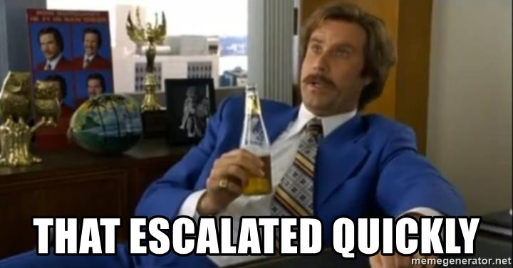 That escalated quickly-Ron Burgundy - that escalated quickly