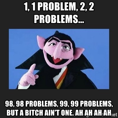 The Count from Sesame Street - 1, 1 problem, 2, 2 problems... 98, 98 problems, 99, 99 problems, but a bitch ain't one. ah ah ah ah