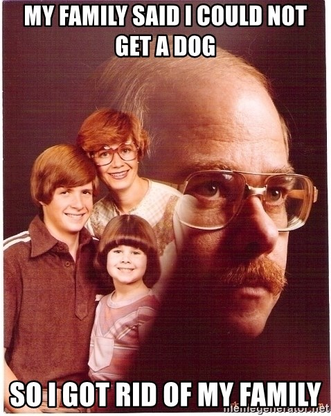 Family Man - My family said I could not get a dog So I got rid of my family