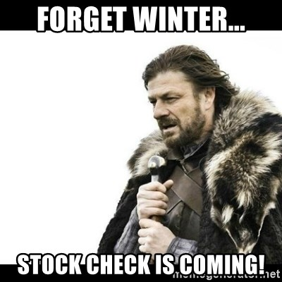 Winter is Coming - Forget winter... Stock Check is coming!