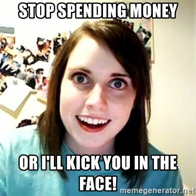 Overly Attached Girlfriend - Stop spending money Or I'll kick you in the face!