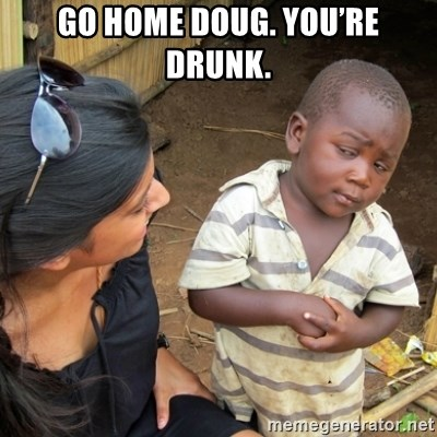 Skeptical 3rd World Kid - Go home Doug. You're drunk.
