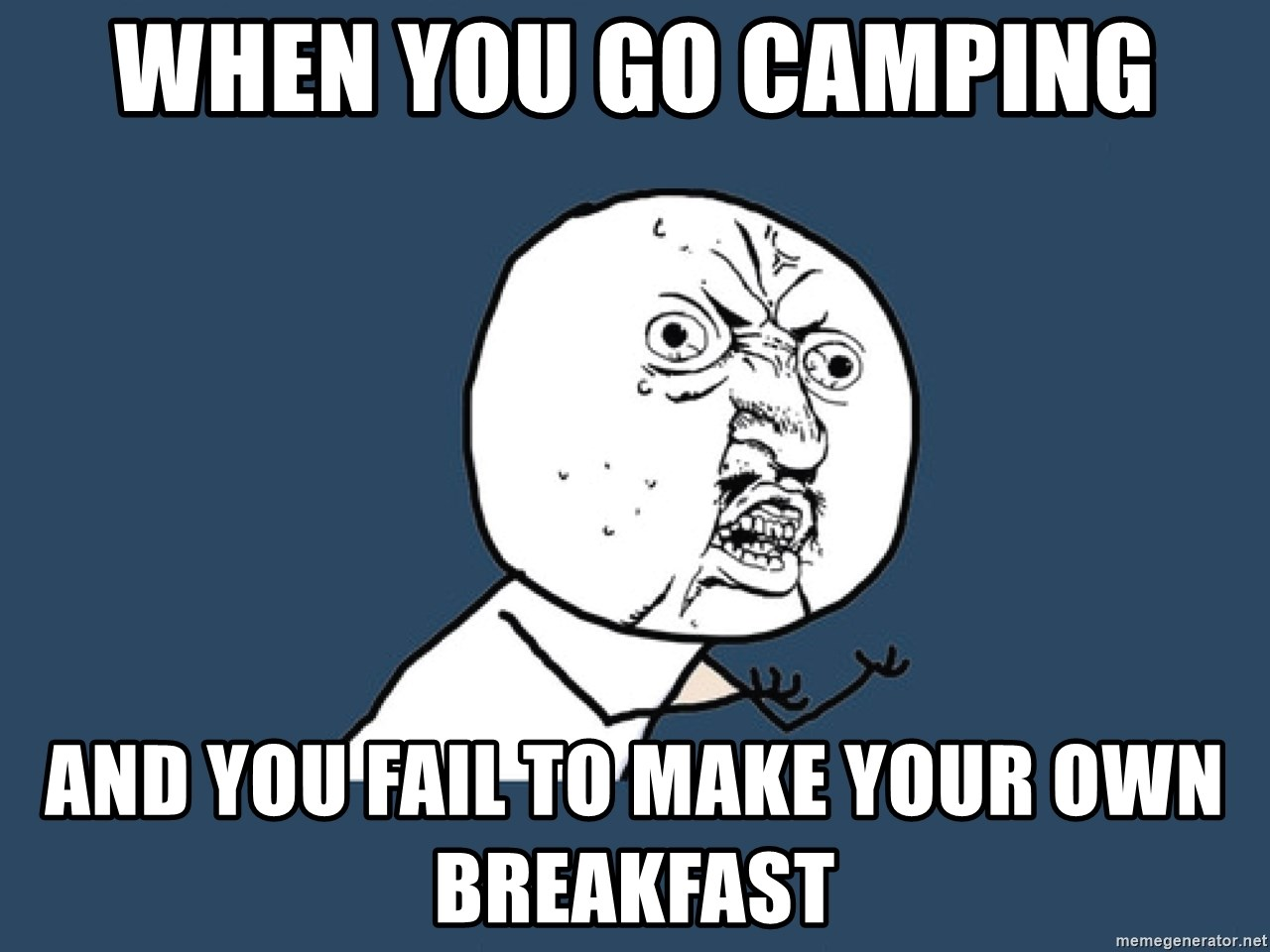 Y U No - When you go camping And you fail to make your own breakfast