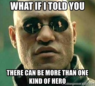 What if I told you / Matrix Morpheus - What if I told you There can be more than one kind of hero