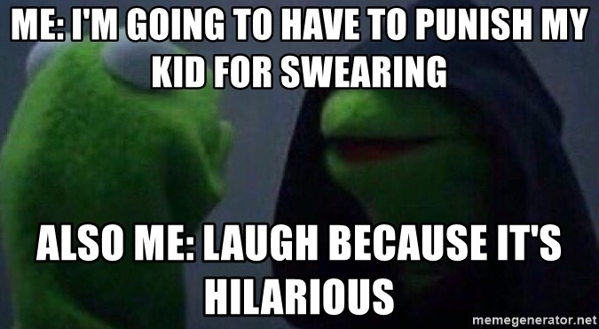 Me: I'm going to have to punish my kid for swearing Also me