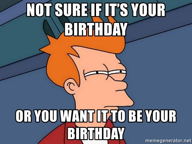 Futurama Fry - Not sure if it's your birthday  Or you want it to be your birthday