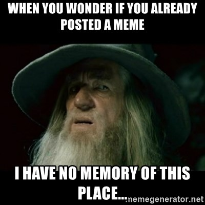 no memory gandalf - when you wonder if you already posted a meme I have no memory of this place...