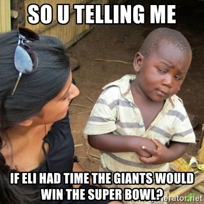 Skeptical 3rd World Kid - So u telling me If Eli had time the Giants would win the Super Bowl?